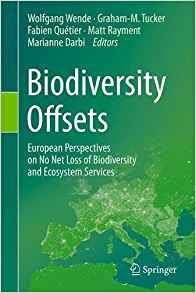 Biodiversity Offsets European Perspectives on No Net Loss of Biodiversity and Ecosystem Services  Editors: Wende, W., Tucker, G.-M., Quétier, F., Rayment, M., Darbi, M. (Eds.)